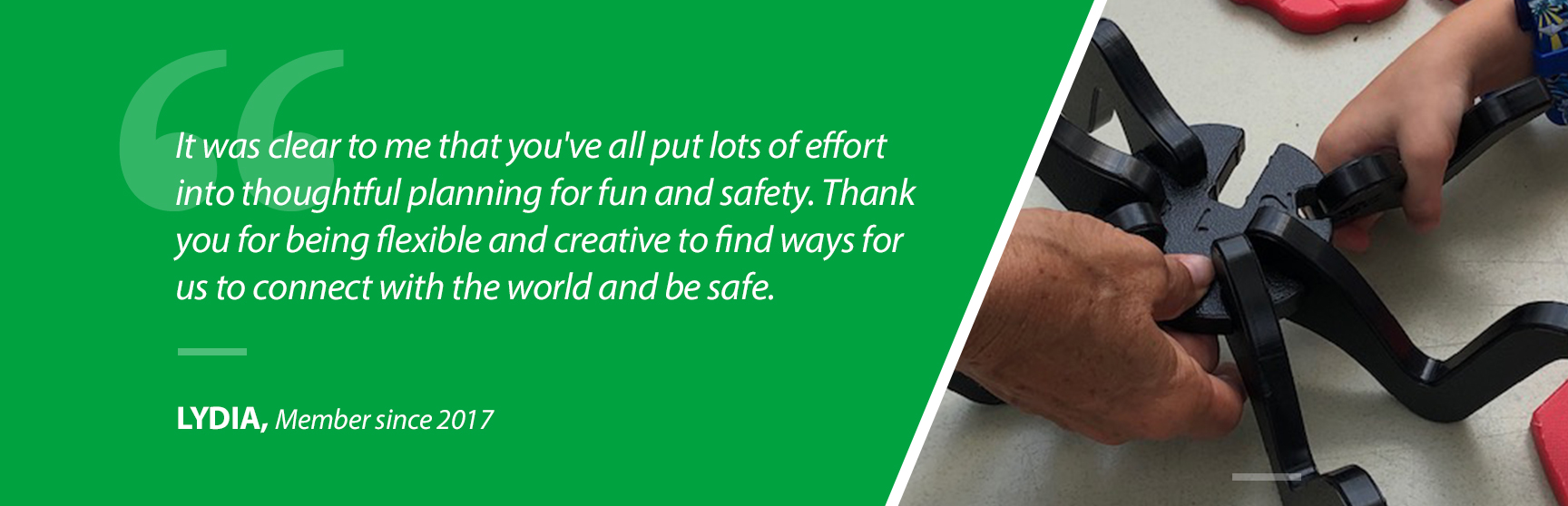 """""""It was clear to me that you've all put lots of effort into thoughtful planning for fun and safety. Thank you for being flexible and creative to find ways for us to connect with the world and be safe."""" - Lydia, Member since 2017"""
