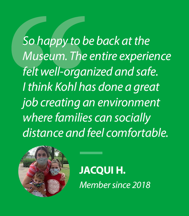 """""""So happy to be back at the Museum. The entire experience felt well-organized and safe. I thinkKohl has done a great job creating an environmentwhere families can socially distance and feel comfortable.""""Jacqui H., Member since 2018"""