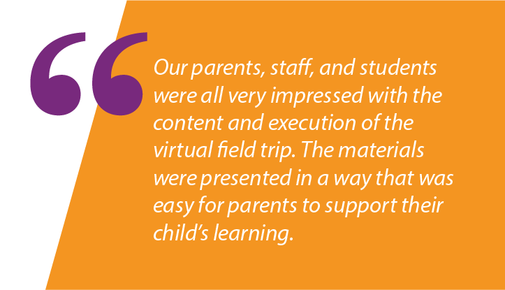 """Graphic: """"Our parents, staff, and students were all very impressed with the content and execution of the virtual field trip. The materials were presented in a way that was easy for parents to support their child's learning."""""""