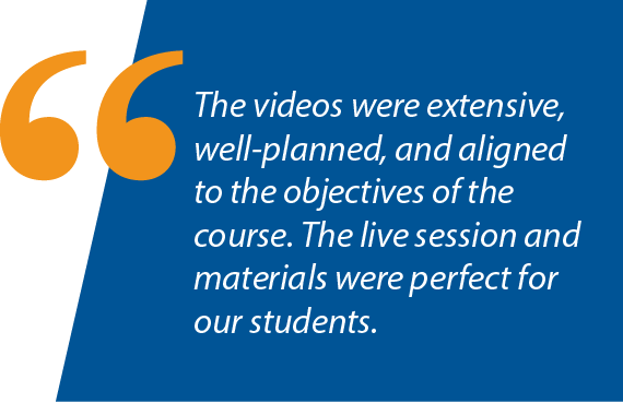 """Graphic: """"The videos were extensive, well-planned, and aligned to the objectives of the course. The live session and materials were perfect for our students."""""""