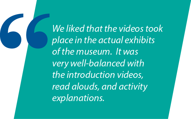 """Graphic: """"We liked that the videos took place in the actual exhibits of the museum. It was very well-balanced with the introduction videos, read alouds, and activity explanations."""""""