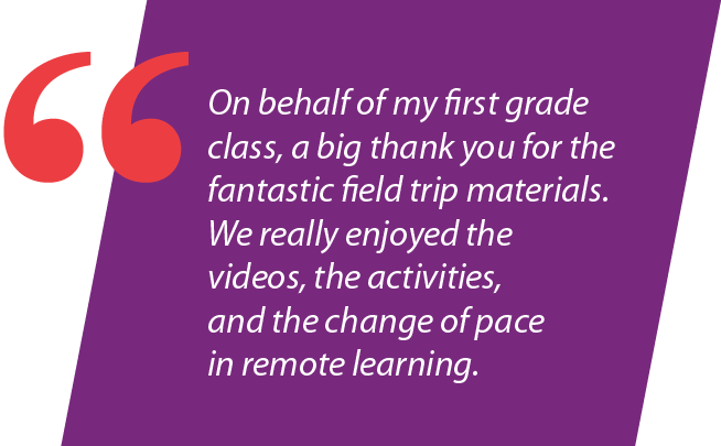 """""""On behalf of my first grade class, a big thank you for the fantastic field trip materials. We really enjoyed the videos, the activities, and the change of pace in remote learning."""""""
