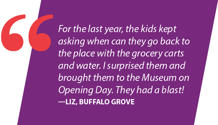 For the last year, the kids kept asking when can they go back to the place with the grocery carts and water. I surprised them and brought them to the Museum on Opening Day. They had a blast! —Liz, Buffalo Grove