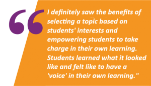 I definitely saw the benefits of selecting a topic based on students' interests and empowering students to take charge in their own learning. It was a wonderful experience for students because they learned what it looked like and felt like to have a voice in their own learning.